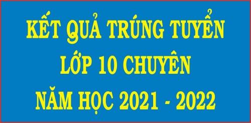 Kết quả trúng tuyển lớp 10 chuyên năm học 2021 - 2022